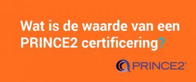 Wat is de waarde van een PRINCE2 certificering?